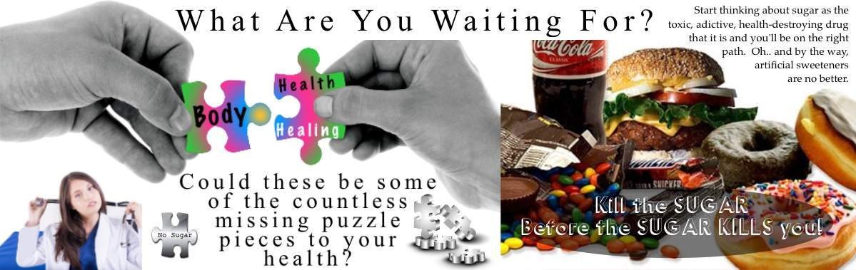 What are you waiting for? Could these be some of the countless missing puzzle pieces to your health?  Kill the Sugar before the Sugar kills you.   seeleylakelife.com