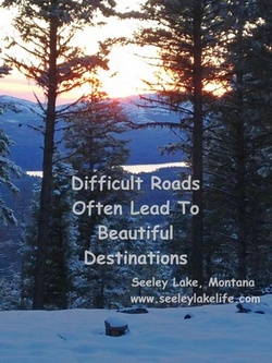 Difficult Roads Often Lead to Beautiful Destinations; Seeley Lake, Montana, seeleylakelife.com
