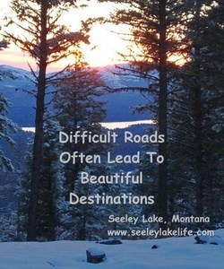 Difficult Roads Often Lead to Beautiful Destinations; Seeley Lake, Montana, seeleylakelife.com