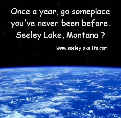 Once a year, go someplace you've never been before.  Seeley Lake, Montana  www.seeleylakelife.com