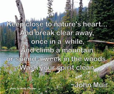 Keep close to nature's heart and break clear away once in a while, and climb a mountain or spend a week in the woods.  Wash your spirit clean. ~ John Muir