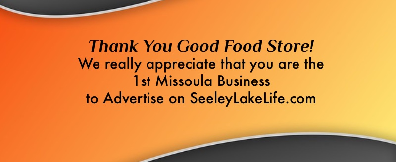 Thank you Good Food Store!  We really appreciate that you are the 1st Missoula Business to Advertise on SeeleyLakeLife.com