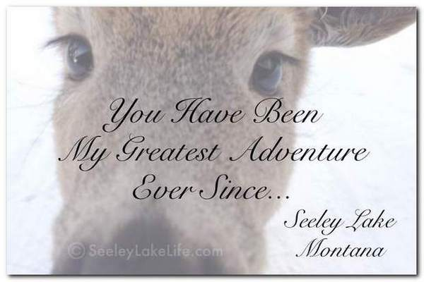 You have been my greatest adventure ever since Seeley Lake Montana