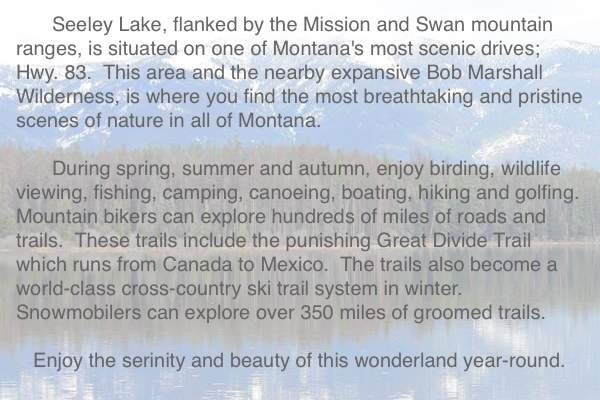 Seeley Lake, flanked by the Mission and Swan Mountain Ranges, is situated on one of Montana's most scenic drives; Hyw. 83.  Seeley Lake Montana