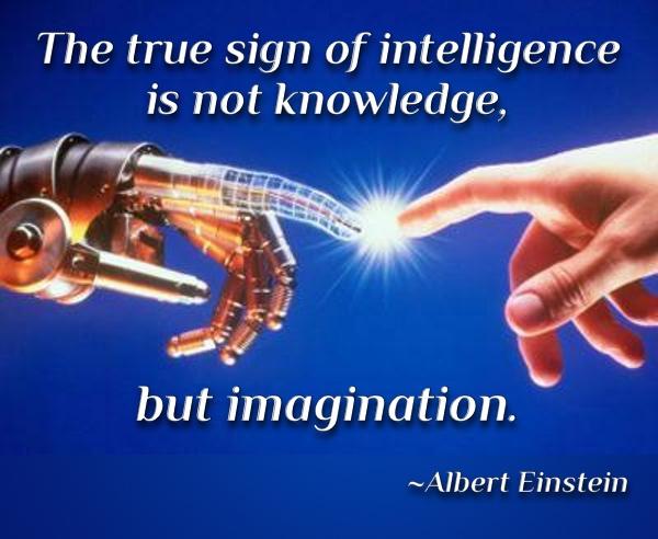 The true sign of intelligence is not knowledge, but imagination. ~Albert Einstein