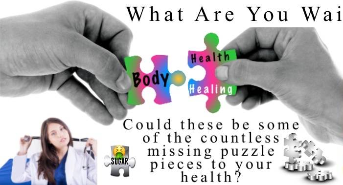 What are you waiting for?  Could these be some of the countless missing puzzle pieces to your health?